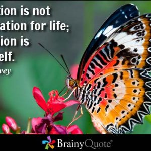 Education is not preparation for life; education is life itself. -Johw Dewey