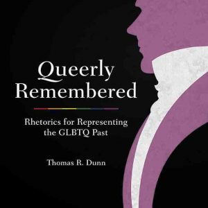 Queerly Remebered: Rhetorics for Representing the GLBTQ Past