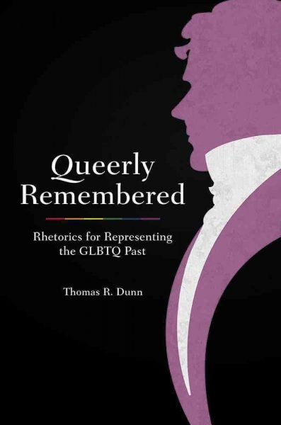 Queerly Remebered: Rhetorics for Representing the GLBTQ Past by Thomas R. Dunn